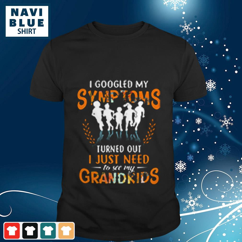 I googled my Symptoms turned out I just need to see my Grandkids shirt