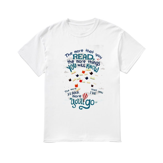 The more that you read the more things you will know shirt