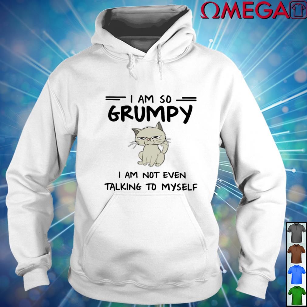 Cat I am so Grumpy I am not even talking to myself T-s hoodie