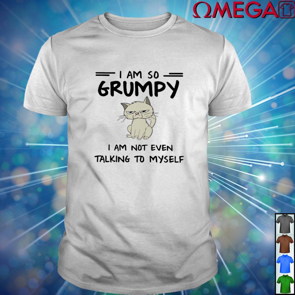Cat I am so Grumpy I am not even talking to myself T-shirt