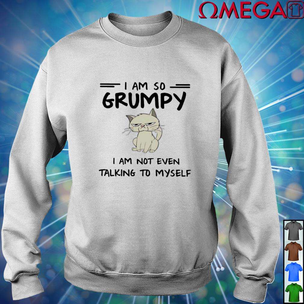 Cat I am so Grumpy I am not even talking to myself T-s sweater