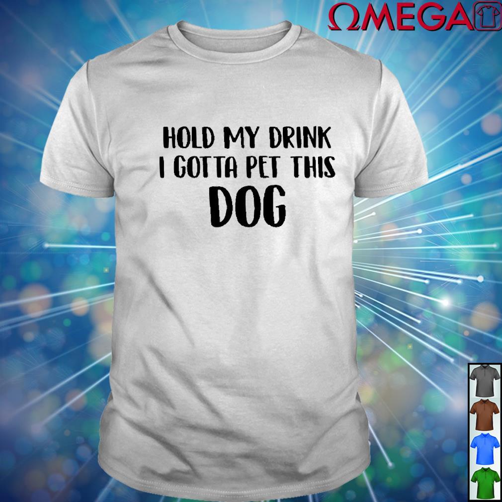 Hold my drink I gotta pet this dog version black white shirt