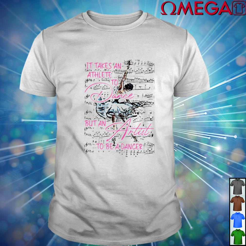 It takes an athlete to Dance but an artist to be a Dancer T-shirt