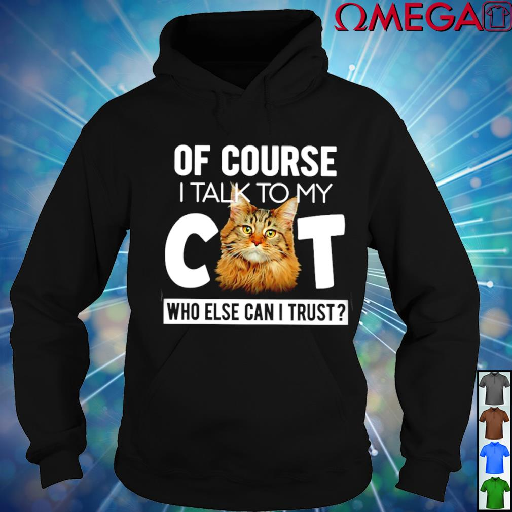 Of course I talk to my Cat who else can I trust T-s hoodie