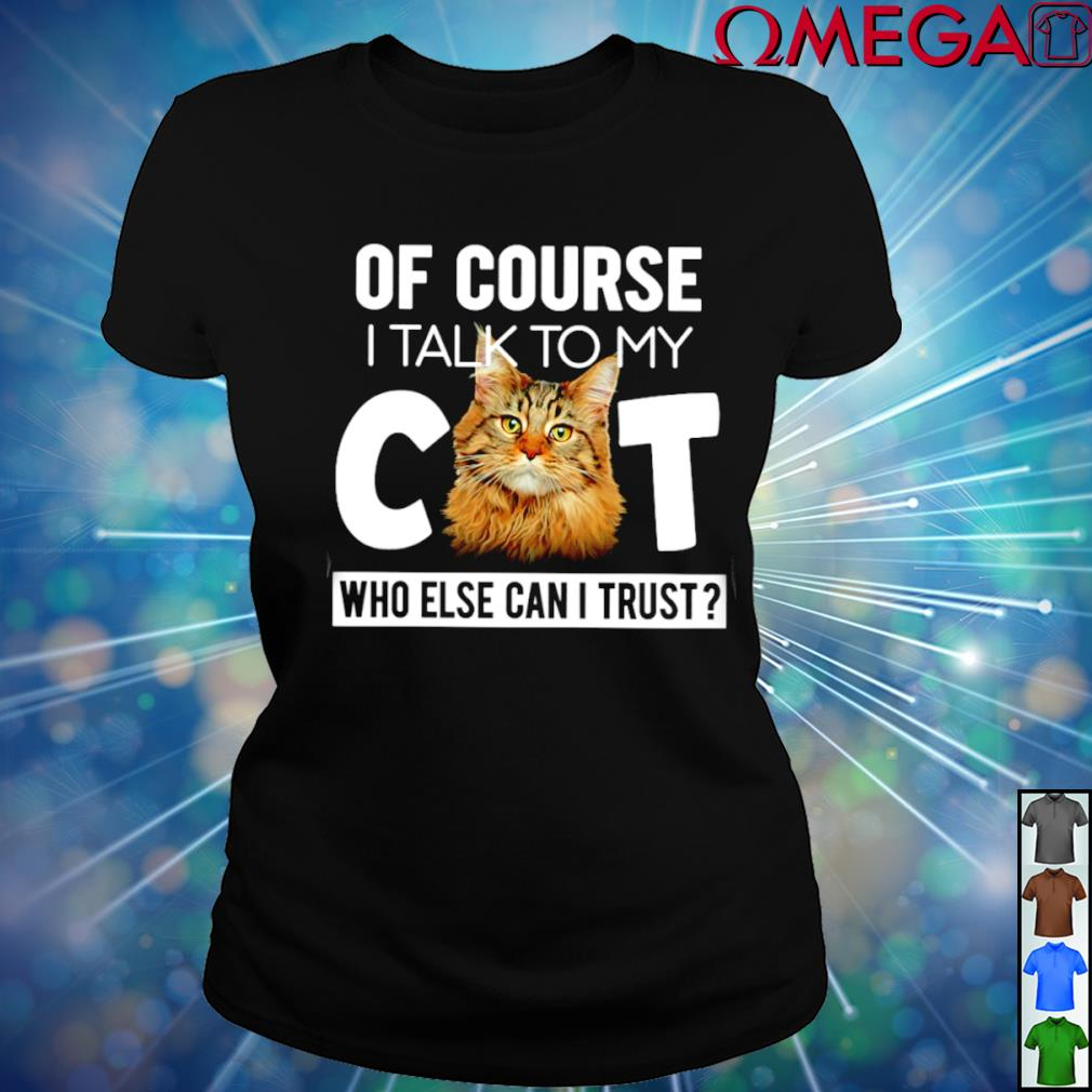 Of course I talk to my Cat who else can I trust T-s ladies-tee