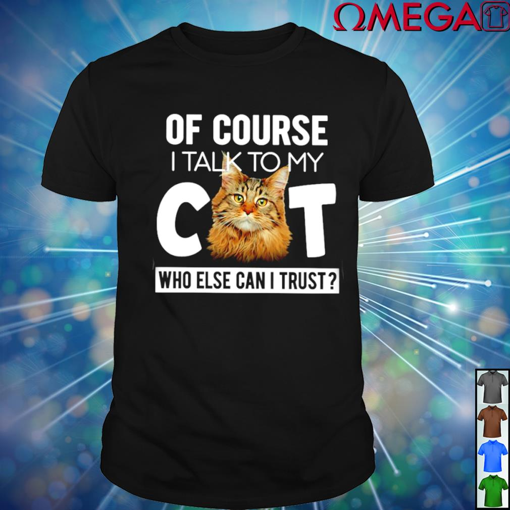 Of course I talk to my Cat who else can I trust T-shirt