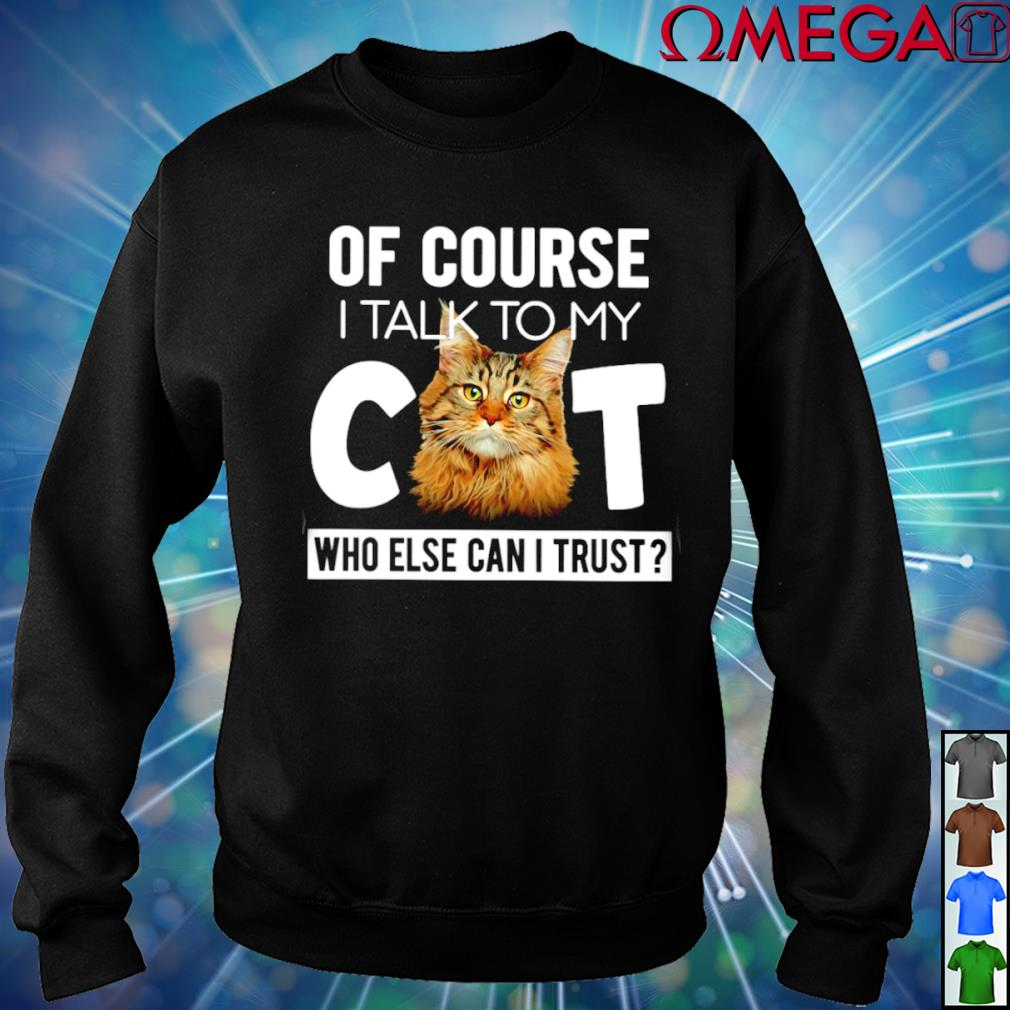 Of course I talk to my Cat who else can I trust T-s sweater